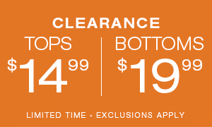 Clearance Tops $14.99 and Bottoms $19.99. Limited Time. Exclusions Apply.