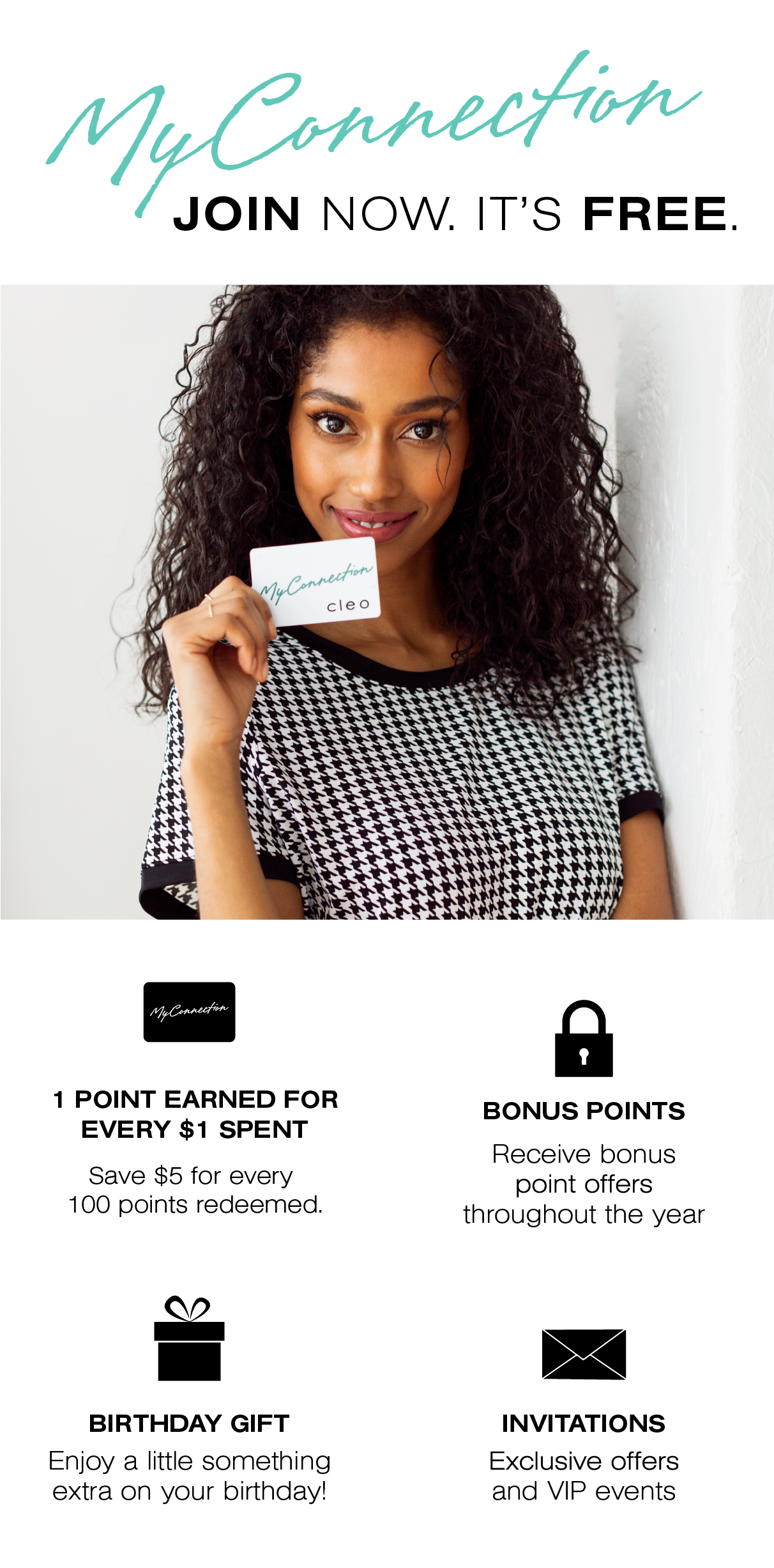 My Connection, join now. It's free. 1 point earned for every $1 spent. 500 points=$25 off. 1000 points = $50 off. 1500 points= $75 off. Bonus Points. Receive bonus point offers throughout the year. Birthday Gift. Enjoy a little something extra on your birthday! Invitations. Exclusive offers and VIP events.
