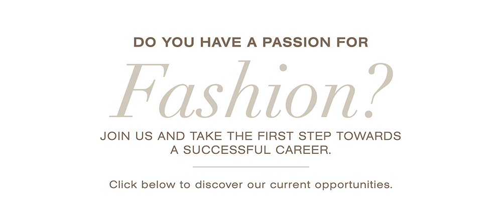 Do you have a passion for fashion? Join us and take the first step towards a sucessful career. Click below to discover our current opportunities.