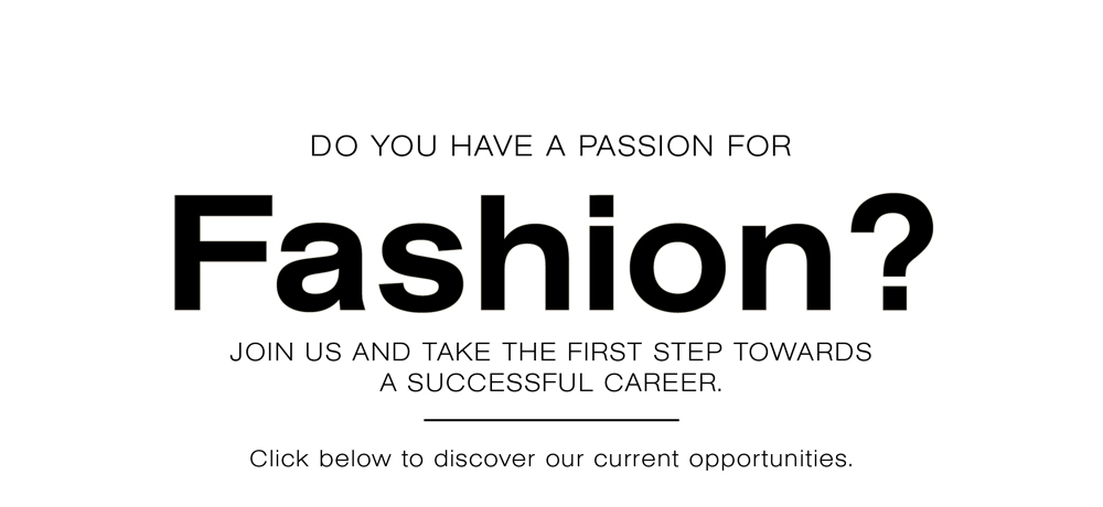 Do you have a passion for fashion? Join us and take the first step towards a successful career. Click below to discover our current opportunities.