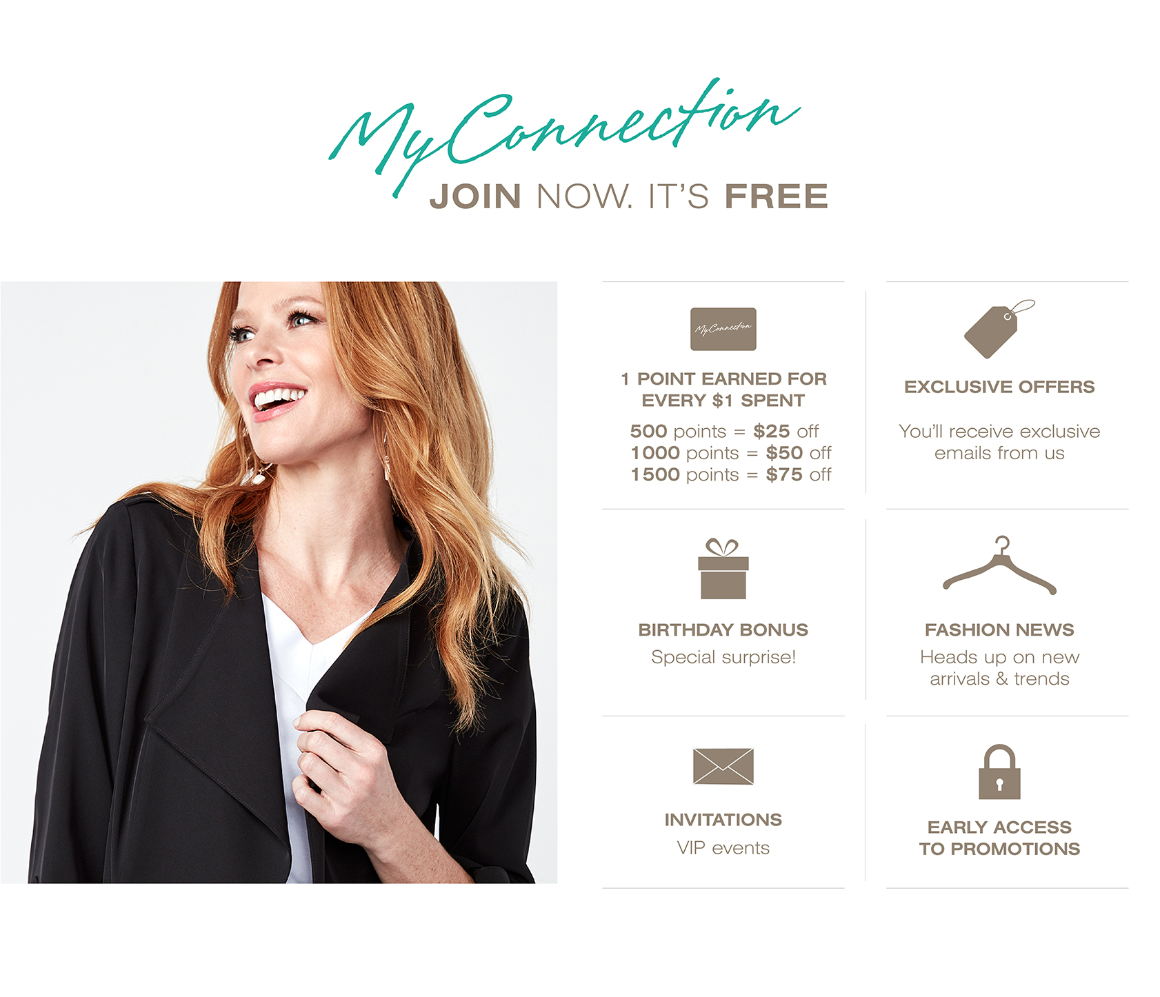 My Connection, join now. It's free. 1 point earned for every $1 spent. 500 points=$25 off. 1000 points = $50 off. 1500 points= $75 off. Exclusive offers. You'll receive exclusive emails from us. Birthday bonus, special surprise. Fashion news, heads up on new arrivals and trends. Invitations to VIP events. Early access to promotions.