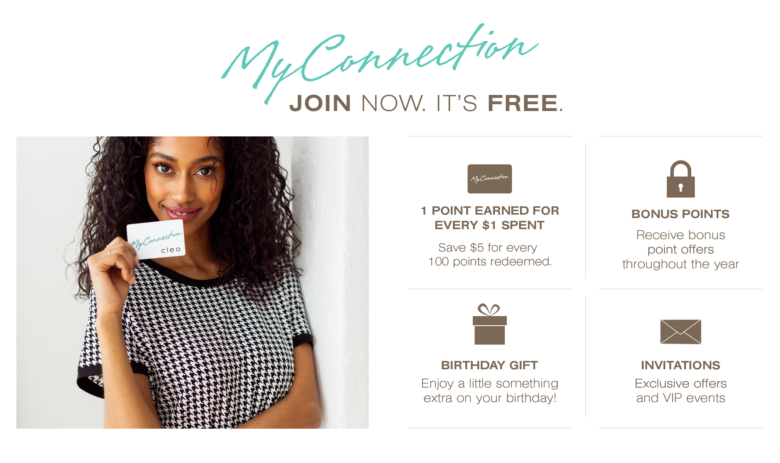 My Connection, join now. It's free. 1 point earned for every $1 spent. 500 points=$25 off. 1000 points = $50 off. 1500 points= $75 off. Bonus Points. Recieve bonus point offers throughout the year. Birthday Gift. Enjoy a little something extra on your birthday! Invitations. Exclusive offers and VIP events.
