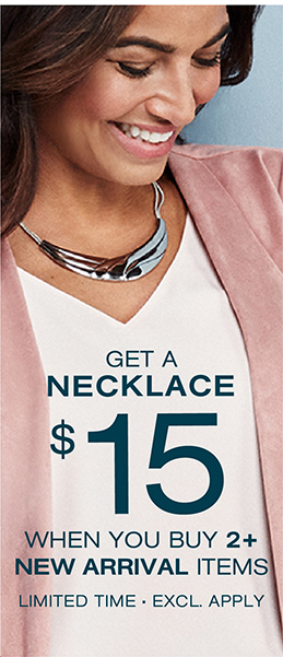 Get a necklace for $15 when you buy 2 or more New arrivals
