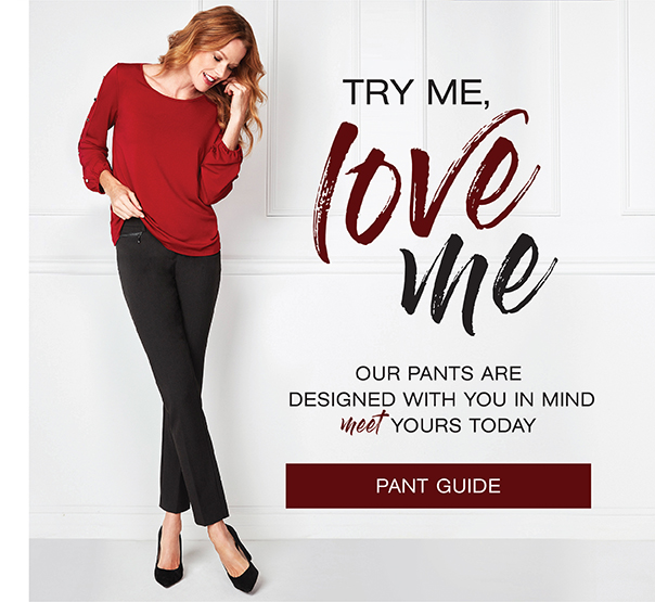 Try me, love me. Our Pants are designed with you in mind. Meet yours today. Pant Guide.