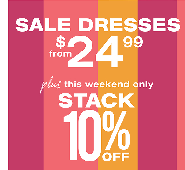 Sale dresses from $24.99 plus this weekend only stack 10% off.
