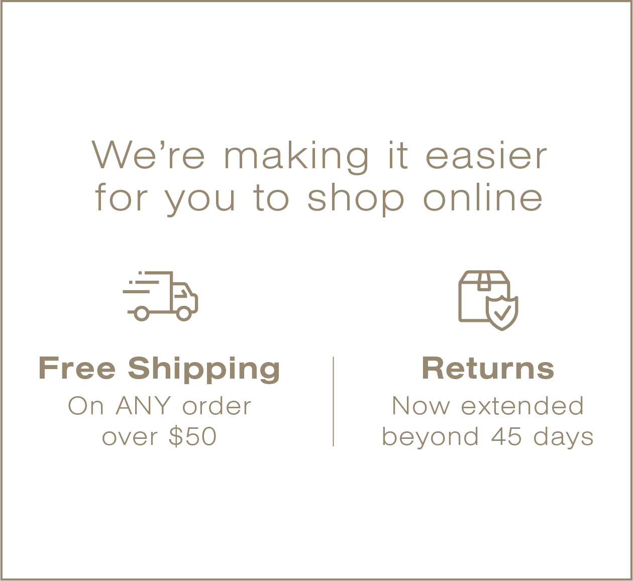 We're making it easier for you to shop online. Free shipping on any order over $50. Returns now extended beyond 45 days.